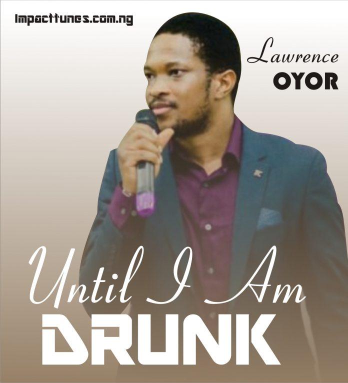 UNTIL I AM DRUNK LAWRENCE OYOR